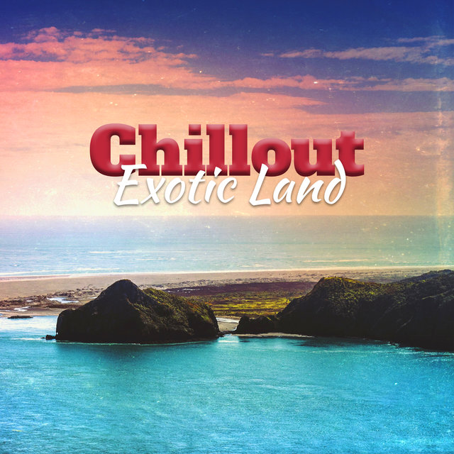 Chillout Exotic Land – Fresh Chill Out Beats, Summer Hits