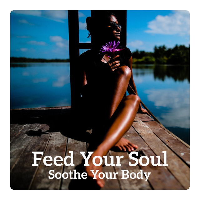 Feed Your Soul - Soothe Your Body, Relaxation Music for
