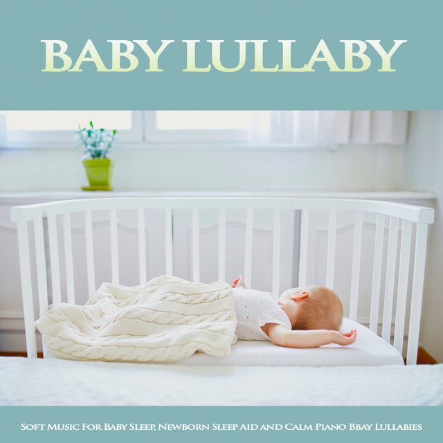 Baby Lullaby: Soft Music For Baby Sleep, Newborn Sleep Aid and Calm Piano Baby Lullabies