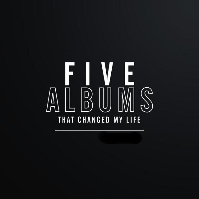 5 Albums That Changed My Life