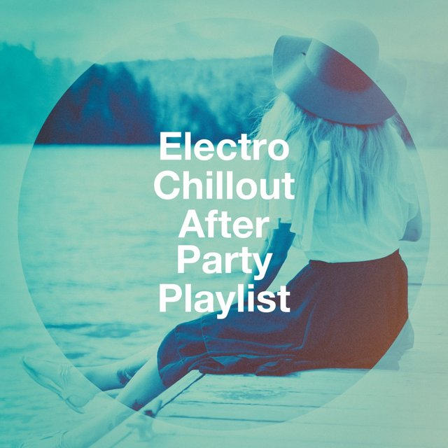 Electro Chillout After Party Playlist