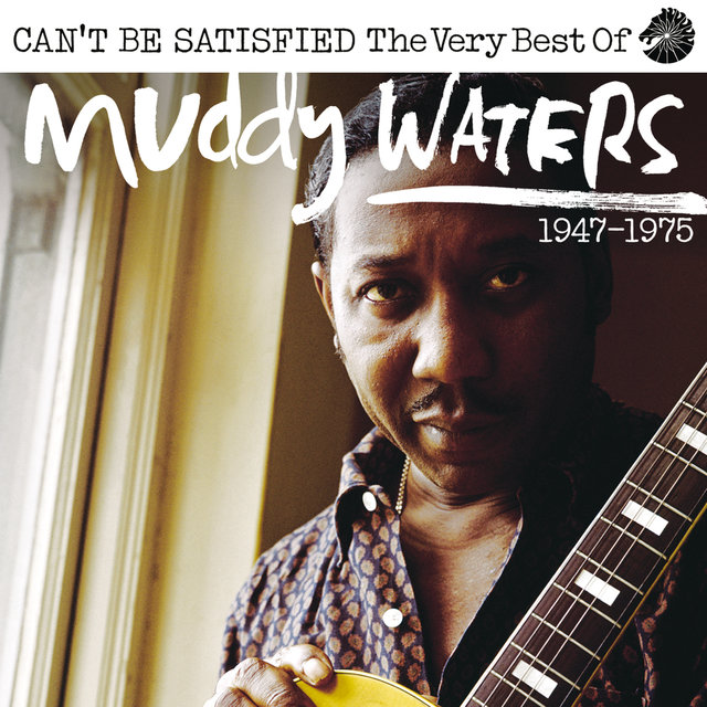 Can't Be Satisfied: The Very Best Of Muddy Waters 1947 – 1975