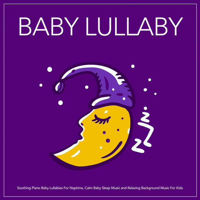 Baby Lullaby: Soothing Piano Baby Lullabies For Naptime, Calm Baby Sleep Music and Relaxing Background Music For Kids