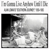 I'm Gonna Live Anyhow Until I Die: Alan Lomax's