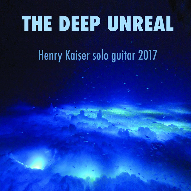 The Deep Unreal - Henry Kaiser Solo Guitar 2017