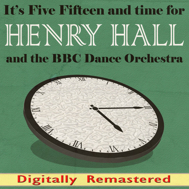 It's Five Fifteen and Time for Henry Hall and the BBC Dance Orchestra (Digitally Remastered)