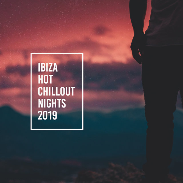 Ibiza Hot Chillout Nights 2019 – Top Chill Out Music Compilation, Summer Holiday Relaxing Vibes, Ultimate Sunset Beach Rest Beats