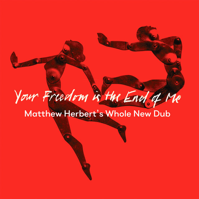 Your Freedom Is the End of Me (Matthew Herbert's Whole New Dub)