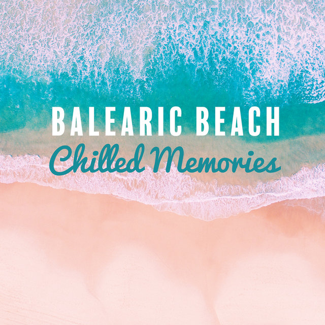 Balearic Beach Chilled Memories: Summer 2019 Chillout Music Compilation, Perfect Rhythms for Vacation Celebration & Relaxation, Deep Ibiza Lounge Sounds