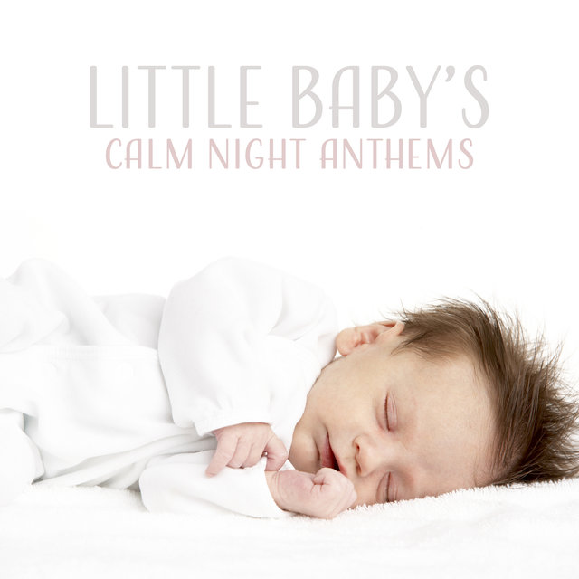 Little Baby's Calm Night Anthems: 2019 New Age Music for Calming Down & Sleep All Night Long