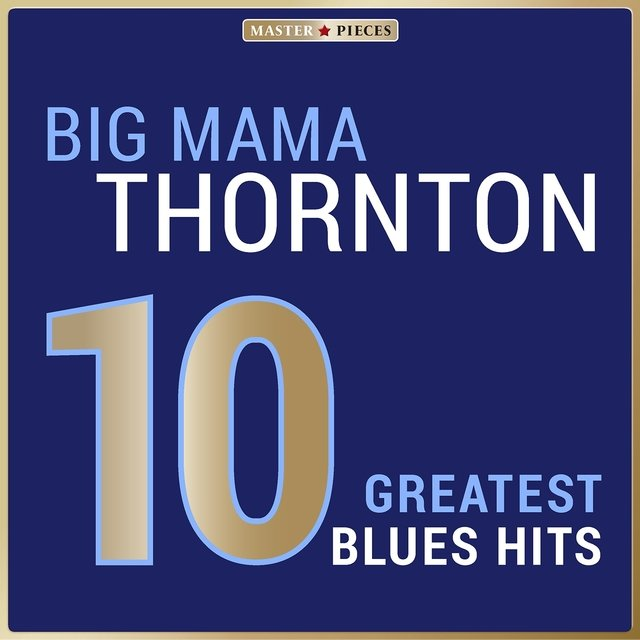 Masterpieces Presents Big Mama Thornton: 10 Greatest Blues Hits